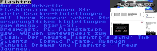 Flashtro | Auf der Webseite Flashtro.com können Sie viele Cracker-Einleitungen mit Ihrem Browser sehen. Die ursprünglichen Einleitungen vom Amiga, Atari-ST, Dreamcast, PC, Playstation usw. würden umgewandelt zum Flash. Der neuste Flashtro's sind: The Silents - Cosmic Pirate, Abandon - Pinball Dreams und Flashtro - Freds Journey.