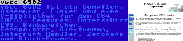 vbcc 6502 | vbcc 6502 ist ein Compiler, Assembler, Linker und eine C-Bibliothek für den C64 (NES). Features: Unterstützt C99, Bankspeicher, Fernpointer, Gleitkomma, Interrupt-Handler, Zeropage und Stack-Frames.