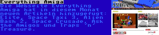 Everything Amiga | Die Webseite Everything Amiga hat in diesem Monat neuen Artikeln hinzugefugt: Elite, Space Taxi 3, Alien Bash 2, Space Crusade, Ask the Amigos und Traps 'n' Treasure.