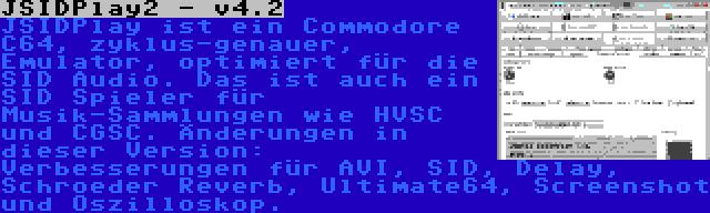 JSIDPlay2 - v4.2 | JSIDPlay ist ein Commodore C64, zyklus-genauer, Emulator, optimiert für die SID Audio. Das ist auch ein SID Spieler für Musik-Sammlungen wie HVSC und CGSC. Änderungen in dieser Version: Verbesserungen für AVI, SID, Delay, Schroeder Reverb, Ultimate64, Screenshot und Oszilloskop.
