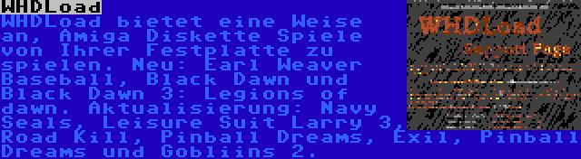 WHDLoad | WHDLoad bietet eine Weise an, Amiga Diskette Spiele von Ihrer Festplatte zu spielen. Neu: Earl Weaver Baseball, Black Dawn und Black Dawn 3: Legions of dawn. Aktualisierung: Navy Seals, Leisure Suit Larry 3, Road Kill, Pinball Dreams, Exil, Pinball Dreams und Gobliins 2.