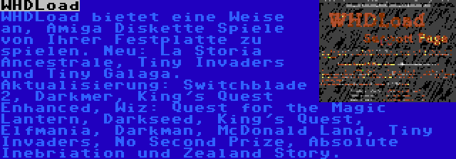 WHDLoad | WHDLoad bietet eine Weise an, Amiga Diskette Spiele von Ihrer Festplatte zu spielen. Neu: La Storia Ancestrale, Tiny Invaders und Tiny Galaga. Aktualisierung: Switchblade 2, Darkmer, King's Quest Enhanced, Wiz: Quest for the Magic Lantern, Darkseed, King's Quest, Elfmania, Darkman, McDonald Land, Tiny Invaders, No Second Prize, Absolute Inebriation und Zealand Story.