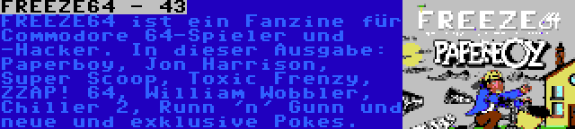 FREEZE64 - 43 | FREEZE64 ist ein Fanzine für Commodore 64-Spieler und -Hacker. In dieser Ausgabe: Paperboy, Jon Harrison, Super Scoop, Toxic Frenzy, ZZAP! 64, William Wobbler, Chiller 2, Runn 'n' Gunn und neue und exklusive Pokes.