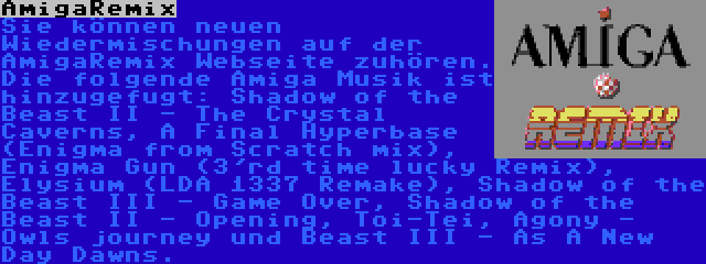 AmigaRemix | Sie können neuen Wiedermischungen auf der AmigaRemix Webseite zuhören. Die folgende Amiga Musik ist hinzugefugt: Shadow of the Beast II - The Crystal Caverns, A Final Hyperbase (Enigma from Scratch mix), Enigma Gun (3'rd time lucky Remix), Elysium (LDA 1337 Remake), Shadow of the Beast III - Game Over, Shadow of the Beast II - Opening, Toi-Tei, Agony - Owls journey und Beast III - As A New Day Dawns.