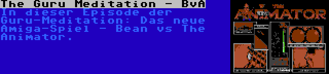 The Guru Meditation - BvA | In dieser Episode der Guru-Meditation: Das neue Amiga-Spiel - Bean vs The Animator.