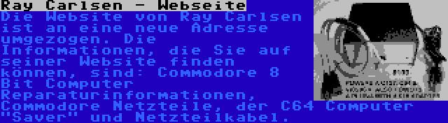 Ray Carlsen - Webseite   Die Website von Ray Carlsen ist an eine neue Adresse umgezogen. Die Informationen, die Sie auf seiner Website finden können, sind: Commodore 8 Bit Computer Reparaturinformationen, Commodore Netzteile, der C64 Computer Saver und Netzteilkabel.