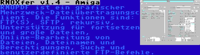 RNOXfer v1.4 - Amiga   RNOPDF ist ein grafischer Mehrzweck-Dateiübertragungsclient. Die Funktionen sind: FTP(S), SFTP, rekursiv, Unterstützung für fortsetzen und große Dateien, Online-Bearbeitung von Dateien, Dateinamen und Berechtigungen, Suche und benutzerdefinierte FTP-Befehle.