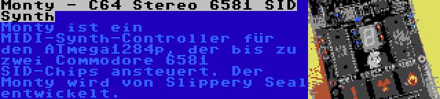 Monty - C64 Stereo 6581 SID Synth   Monty ist ein MIDI-Synth-Controller für den ATmega1284p, der bis zu zwei Commodore 6581 SID-Chips ansteuert. Der Monty wird von Slippery Seal entwickelt.