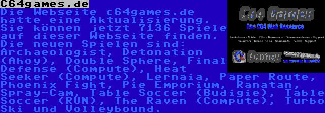 C64games.de   Die Webseite c64games.de hatte eine Aktualisierung. Sie können jetzt 7136 Spiele auf dieser Webseite finden. Die neuen Spielen sind: Archaeologist, Detonation (Ahoy), Double Sphere, Final Defense (Compute), Heat Seeker (Compute), Lernaia, Paper Route, Phoenix Fight, Pie Emporium, Ranatan, Spray-Cam, Table Soccer (Budigie), Table Soccer (RUN), The Raven (Compute), Turbo Ski und Volleybound.