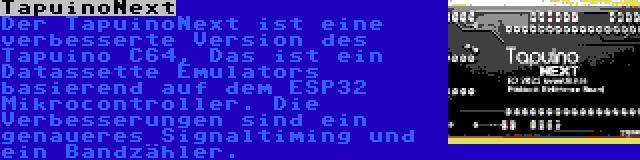 TapuinoNext   Der TapuinoNext ist eine verbesserte Version des Tapuino C64, Das ist ein Datassette Emulators basierend auf dem ESP32 Mikrocontroller. Die Verbesserungen sind ein genaueres Signaltiming und ein Bandzähler.