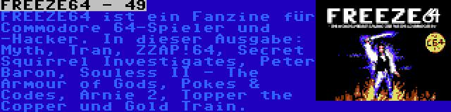 FREEZE64 - 49   FREEZE64 ist ein Fanzine für Commodore 64-Spieler und -Hacker. In dieser Ausgabe: Myth, Tran, ZZAP!64, Secret Squirrel Investigates, Peter Baron, Souless II - The Armour of Gods, Pokes & Codes, Arnie 2, Topper the Copper und Gold Train.