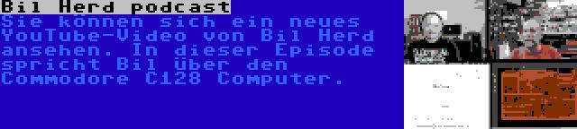 Bil Herd podcast   Sie können sich ein neues YouTube-Video von Bil Herd ansehen. In dieser Episode spricht Bil über den Commodore C128 Computer.