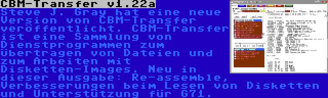 CBM-Transfer v1.22a   Steve J. Gray hat eine neue Version von CBM-Transfer veröffentlicht. CBM-Transfer ist eine Sammlung von Dienstprogrammen zum Übertragen von Dateien und zum Arbeiten mit Disketten-Images. Neu in dieser Ausgabe: Re-assemble, Verbesserungen beim Lesen von Disketten und Unterstützung für G71.