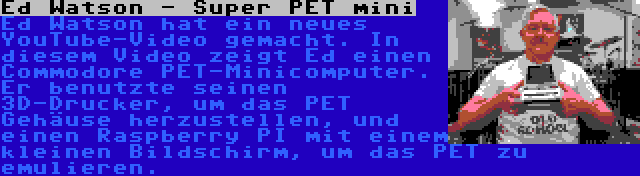 Ed Watson - Super PET mini   Ed Watson hat ein neues YouTube-Video gemacht. In diesem Video zeigt Ed einen Commodore PET-Minicomputer. Er benutzte seinen 3D-Drucker, um das PET Gehäuse herzustellen, und einen Raspberry PI mit einem kleinen Bildschirm, um das PET zu emulieren.