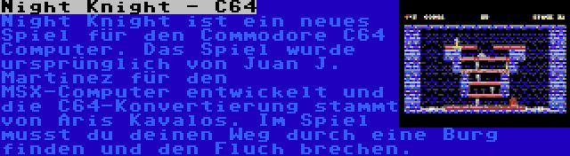 Night Knight - C64   Night Knight ist ein neues Spiel für den Commodore C64 Computer. Das Spiel wurde ursprünglich von Juan J. Martinez für den MSX-Computer entwickelt und die C64-Konvertierung stammt von Aris Kavalos. Im Spiel musst du deinen Weg durch eine Burg finden und den Fluch brechen.
