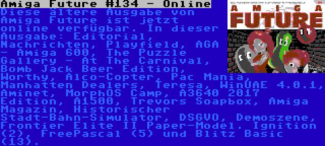 Amiga Future #134 - Online   Diese ältere Ausgabe von Amiga Future ist jetzt online verfügbar. In dieser Ausgabe: Editorial, Nachrichten, Playfield, AGA - Amiga 600, The Puzzle Gallery - At The Carnival, Bomb Jack Beer Edition, Worthy, Alco-Copter, Pac Mania, Manhatten Dealers, Teresa, WinUAE 4.0.1, Aminet, MorphOS Camp, A3640 2017 Edition, A1500, Trevors Soapbox, Amiga Magazin, Historischer Stadt-Bahn-Simulator, DSGVO, Demoszene, Frontier Elite II Paper-Model. Ignition (2), FreePascal (5) und Blitz Basic (13).