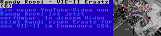 Randy Rossi - VIC-II Ersatz (6)   Ein neues YouTube-Video von Randy Rossi ist jetzt verfügbar. In diesem Video zeigt Randi einen Ersatz für den VIC-II im Commodore C64.