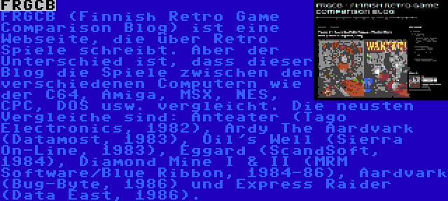 FRGCB   FRGCB (Finnish Retro Game Comparison Blog) ist eine Webseite, die über Retro Spiele schreibt. Aber der Unterschied ist, dass dieser Blog die Spiele zwischen den verschiedenen Computern wie der C64, Amiga, MSX, NES, CPC, DOS usw. vergleicht. Die neusten Vergleiche sind: Anteater (Tago Electronics, 1982), Ardy The Aardvark (Datamost, 1983), Oil's Well (Sierra On-Line, 1983), Eggard (ScandSoft, 1984), Diamond Mine I & II (MRM Software/Blue Ribbon, 1984-86), Aardvark (Bug-Byte, 1986) und Express Raider (Data East, 1986).
