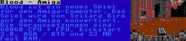Blood - Amiga   Blood ist ein neues Spiel für den Amiga-Computer. Das Spiel wird von Szilard Biro auf den Amiga konvertiert. Die Voraussetzungen sind: 68060 CPU + FPU, Kickstart 3.0, AGA / RTG und 32 MB Fast RAM.
