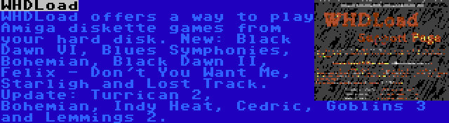 WHDLoad | WHDLoad offers a way to play Amiga diskette games from your hard disk. New: Black Dawn VI, Blues Symphonies, Bohemian, Black Dawn II, Felix - Don't You Want Me, Starligh and Lost Track. Update: Turrican 2, Bohemian, Indy Heat, Cedric, Goblins 3 and Lemmings 2.