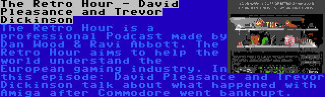 The Retro Hour - David Pleasance and Trevor Dickinson | The Retro Hour is a professional Podcast made by Dan Wood & Ravi Abbott. The Retro Hour aims to help the world understand the European gaming industry. In this episode: David Pleasance and Trevor Dickinson talk about what happened with Amiga after Commodore went bankrupt.