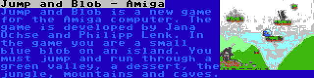 Jump and Blob - Amiga | Jump and Blob is a new game for the Amiga computer. The game is developed by Jana Ochse and Philipp Lenk. In the game you are a small blue blob on an island. You must jump and run through a green valley, a dessert, the jungle, mountains and caves.