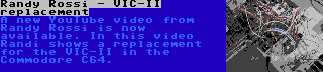 Randy Rossi - VIC-II replacement | A new YouTube video from Randy Rossi is now available. In this video Randi shows a replacement for the VIC-II in the Commodore C64.