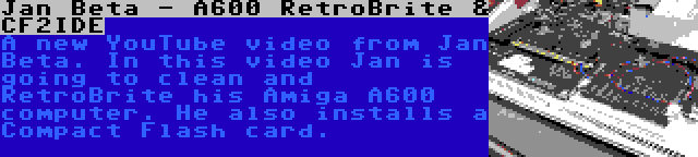 Jan Beta - A600 RetroBrite & CF2IDE | A new YouTube video from Jan Beta. In this video Jan is going to clean and RetroBrite his Amiga A600 computer. He also installs a Compact Flash card.