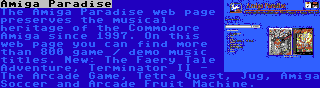 Amiga Paradise | The Amiga Paradise web page preserves the musical heritage of the Commodore Amiga since 1997. On this web page you can find more than 800 game / demo music titles. New: The Faery Tale Adventure, Terminator II - The Arcade Game, Tetra Quest, Jug, Amiga Soccer and Arcade Fruit Machine.