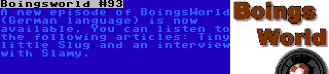 Boingsworld #93 | A new episode of BoingsWorld (German language) is now available. You can listen to the following articles: Tiny little Slug and an interview with Slamy.