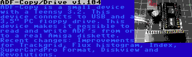 ADF-Copy/Drive v1.104 | ADF-Copy is a small device with a Teensy 3.2. This device connects to USB and a 3,5 PC floppy drive. This device makes it possible to read and write ADF's from or to a real Amiga diskette. Recent changes: Improvements for Trackgrid, Flux histogram, Index, SuperCardPro Format, Diskview and Revolutions.