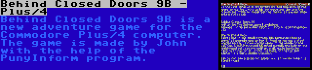 Behind Closed Doors 9B - Plus/4 | Behind Closed Doors 9B is a new adventure game for the Commodore Plus/4 computer. The game is made by John with the help of the PunyInform program.