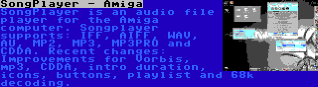 SongPlayer - Amiga | SongPlayer is an audio file player for the Amiga computer. Songplayer supports: IFF, AIFF, WAV, AU, MP2, MP3, MP3PRO and CDDA. Recent changes: Improvements for Vorbis, mp3, CDDA, intro duration, icons, buttons, playlist and 68k decoding.