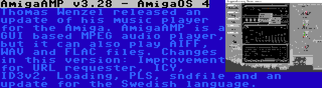 AmigaAMP v3.28 - AmigaOS 4 | Thomas Wenzel released an update of his music player for the Amiga. AmigaAMP is a GUI based MPEG audio player, but it can also play AIFF, WAV and FLAC files. Changes in this version: Improvement for URL requester, ICY, ID3v2, Loading, PLS, sndfile and an update for the Swedish language.