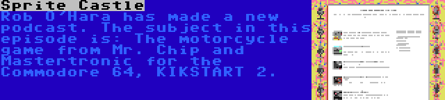 Sprite Castle | Rob O'Hara has made a new podcast. The subject in this episode is: The motorcycle game from Mr. Chip and Mastertronic for the Commodore 64, KIKSTART 2.