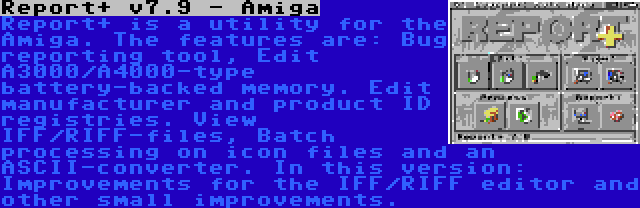 Report+ v7.9 - Amiga | Report+ is a utility for the Amiga. The features are: Bug reporting tool, Edit A3000/A4000-type battery-backed memory. Edit manufacturer and product ID registries. View IFF/RIFF-files, Batch processing on icon files and an ASCII-converter. In this version: Improvements for the IFF/RIFF editor and other small improvements.