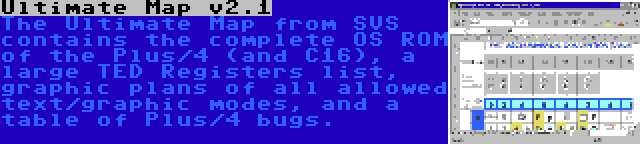 Ultimate Map v2.1   The Ultimate Map from SVS contains the complete OS ROM of the Plus/4 (and C16), a large TED Registers list, graphic plans of all allowed text/graphic modes, and a table of Plus/4 bugs.