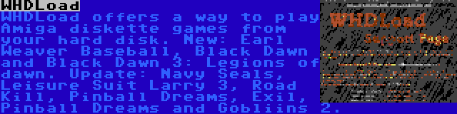 WHDLoad | WHDLoad offers a way to play Amiga diskette games from your hard disk. New: Earl Weaver Baseball, Black Dawn and Black Dawn 3: Legions of dawn. Update: Navy Seals, Leisure Suit Larry 3, Road Kill, Pinball Dreams, Exil, Pinball Dreams and Gobliins 2.