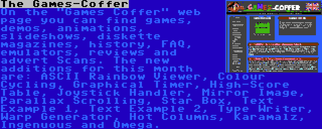 The Games-Coffer   On the Games Coffer web page you can find games, demos, animations, slideshows, diskette magazines, history, FAQ, emulators, reviews and advert Scans. The new additions for this month are: ASCII Rainbow Viewer, Colour Cycling, Graphical Timer, High-Score Table, Joystick Handler, Mirror Image, Parallax Scrolling, Star Box, Text Example 1, Text Example 2, Type Writer, Warp Generator, Hot Columns, Karamalz, Ingenuous and Omega.
