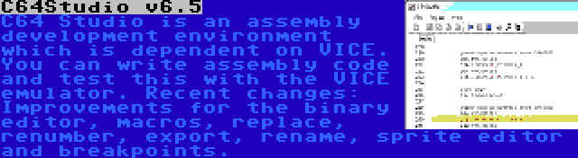 C64Studio v6.5 | C64 Studio is an assembly development environment which is dependent on VICE. You can write assembly code and test this with the VICE emulator. Recent changes: Improvements for the binary editor, macros, replace, renumber, export, rename, sprite editor and breakpoints.