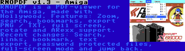 RNOPDF v1.3 - Amiga | RNOPDF is a PDF-viewer for the Amiga, made with Hollywood. Features: Zoom, search, bookmarks, export PNG / TXT, full screen, rotate and ARexx support. Recent changes: Search, links, bookmark, text export, password protected files, full-screen mode and jump back.
