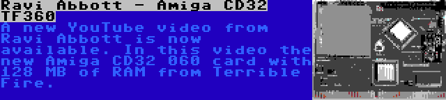 Ravi Abbott - Amiga CD32 TF360 | A new YouTube video from Ravi Abbott is now available. In this video the new Amiga CD32 060 card with 128 MB of RAM from Terrible Fire.