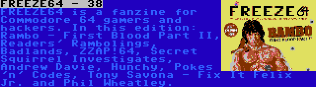 FREEZE64 - 38 | FREEZE64 is a fanzine for Commodore 64 gamers and hackers. In this edition: Rambo - First Blood Part II, Readers' Rambolings, Badlands, ZZAP!64, Secret Squirrel Investigates, Andrew Davie, Hunchy, Pokes 'n' Codes, Tony Savona - Fix It Felix Jr. and Phil Wheatley.