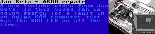 Jan Beta - A600 repair | A new YouTube video from Jan Beta. In this video Jan is going search for a fault in an Amiga 600 computer that has the HDD LED on all the time.