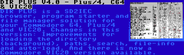 DIR PLUS V4.0 - Plus/4, C64 & VIC20 | DIR PLUS is a SD2IEC browser, program starter and file manager solution for your Commodore 64, Plus/4 and VIC20. Changes in this version: Improvements for loading the directory (background), paths, search, file-info and auto-load. And there is now a Commodore VIC20 version available.