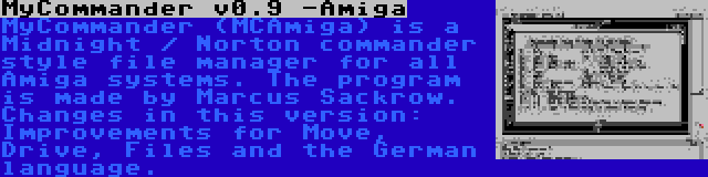 MyCommander v0.9 -Amiga | MyCommander (MCAmiga) is a Midnight / Norton commander style file manager for all Amiga systems. The program is made by Marcus Sackrow. Changes in this version: Improvements for Move, Drive, Files and the German language.
