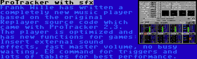 ProTracker with sfx | Frank Wille has written a completely new music player based on the original Replayer source code which came with ProTracker 2.3. The player is optimized and has new functions for games: Insert external sound effects, fast master volume, no busy waiting, E8 command for triggers and lots of tables for best performance.