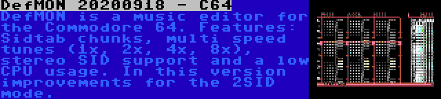 DefMON 20200918 - C64 | DefMON is a music editor for the Commodore 64. Features: Sidtab chunks, multi speed tunes (1x, 2x, 4x, 8x), stereo SID support and a low CPU usage. In this version improvements for the 2SID mode.