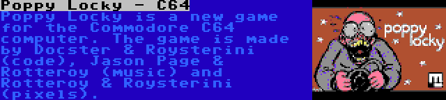Poppy Locky - C64 | Poppy Locky is a new game for the Commodore C64 computer. The game is made by Docster & Roysterini (code), Jason Page & Rotteroy (music) and Rotteroy & Roysterini (pixels).