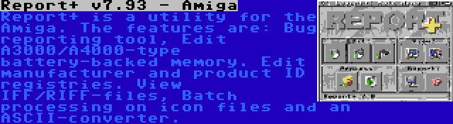 Report+ v7.93 - Amiga | Report+ is a utility for the Amiga. The features are: Bug reporting tool, Edit A3000/A4000-type battery-backed memory. Edit manufacturer and product ID registries. View IFF/RIFF-files, Batch processing on icon files and an ASCII-converter.